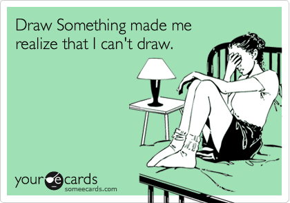 Draw Something made me realize that I can't draw.