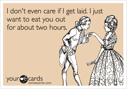 I don't even care if I get laid. I just want to eat you out for about two hours.