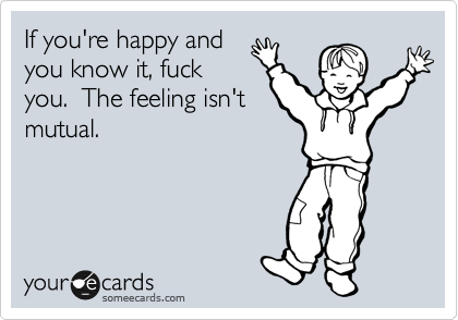 If you're happy and you know it, fuck you.  The feeling isn't mutual.