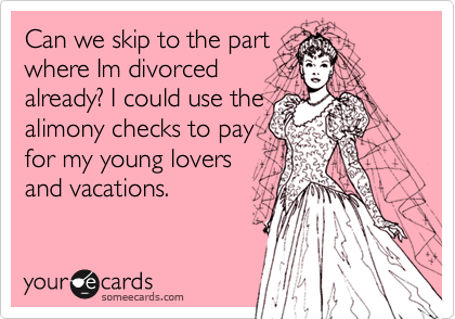 Can we skip to the part where Im divorced already? I could use the alimony checks to pay for my young lovers and vacations.