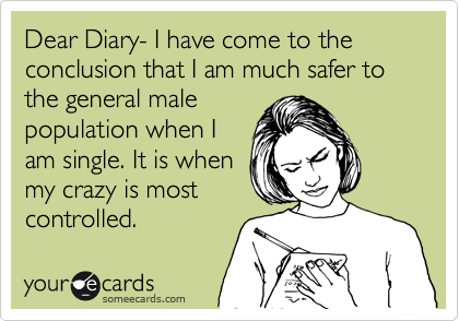 Dear Diary- I have come to the conclusion that I am much safer to the general male  population when I am single. It is when my crazy is most  controlled.