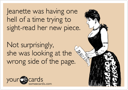 Jeanette was having one hell of a time trying to sight-read her new piece.  Not surprisingly, she was looking at the wrong side of the page.