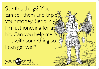 See this things? You can sell them and triple your money! Seriously, I'm just jonesing for a  hit. Can you help me out with something so I can get well?