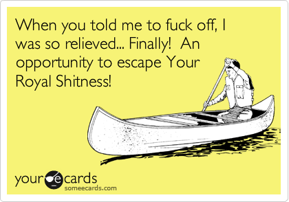 When you told me to fuck off, I was so relieved... Finally!  An opportunity to escape Your Royal Shitness!