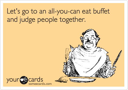 Let's go to an all-you-can eat buffet and judge people together.