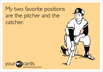 My two favorite positions are the pitcher and the catcher.