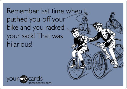 Remember last time when I pushed you off your bike and you racked your sack! That was hilarious!