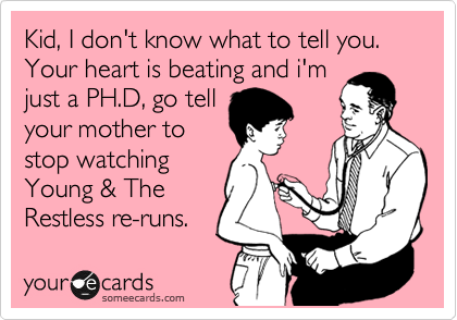 Kid, I don't know what to tell you.  Your heart is beating and i'm just a PH.D, go tell your mother to stop watching  Young & The Restless re-runs.