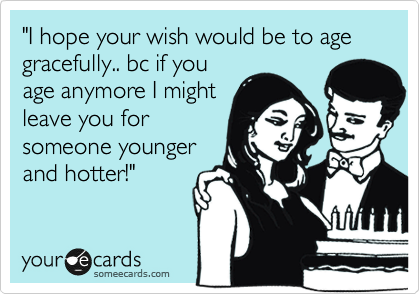 """""""I hope your wish would be to age gracefully.. bc if you age anymore I might leave you for someone younger and hotter!"""""""