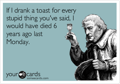 If I drank a toast for every stupid thing you've said, I would have died 6  years ago last Monday.
