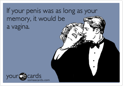 If your penis was as long as your memory, it would be a vagina.