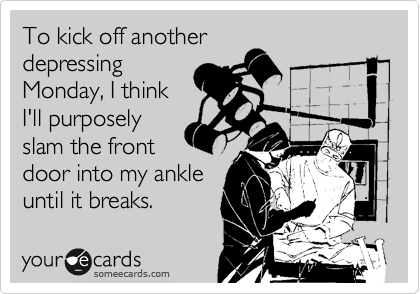 To kick off another depressing Monday, I think I'll purposely slam the front door into my ankle until it breaks.