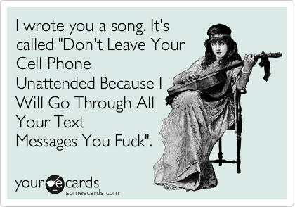 """I wrote you a song. It's called """"Don't Leave Your Cell Phone Unattended Because I Will Go Through All Your Text Messages You Fuck""""."""