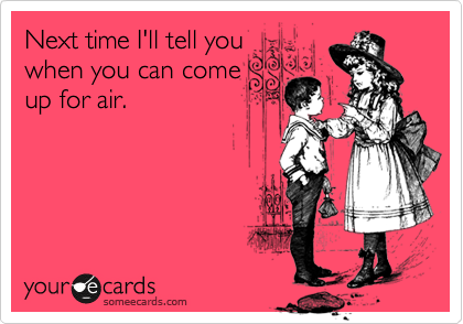 Next time I'll tell you when you can come up for air.