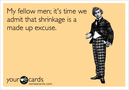 My fellow men; it's time we admit that shrinkage is a made up excuse.