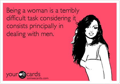 Being a woman is a terribly  difficult task considering it  consists principally in  dealing with men.