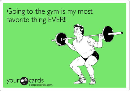 Going to the gym is my most favorite thing EVER!!