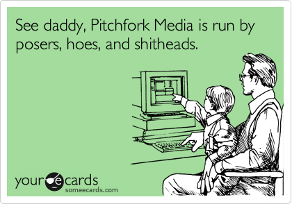 See daddy, Pitchfork Media is run by posers, hoes, and shitheads.