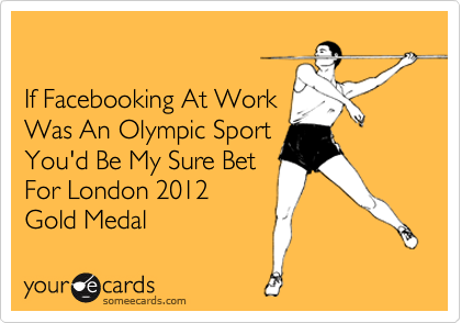 If Facebooking At Work Was An Olympic Sport You'd Be My Sure Bet For London 2012  Gold Medal