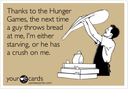 Thanks to the Hunger Games, the next time a guy throws bread  at me, I'm either starving, or he has a crush on me.