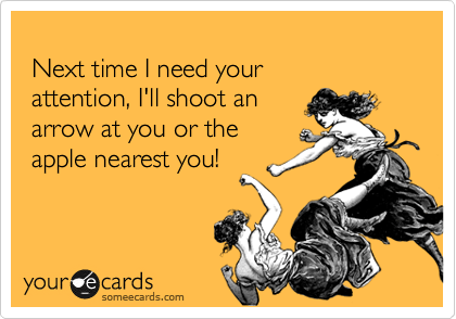 Next time I need your   attention, I'll shoot an   arrow at you or the   apple nearest you!
