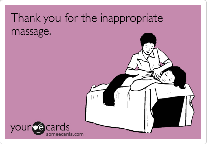 Thank you for the inappropriate massage.