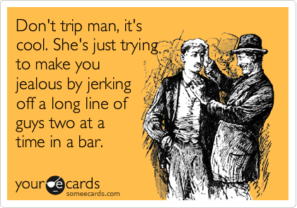 Don't trip man, it's cool. She's just trying to make you jealous by jerking off a long line of guys two at a time in a bar.