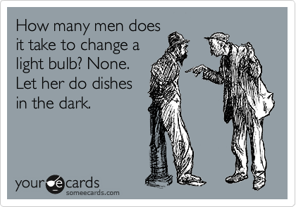 How many men does it take to change a light bulb? None. Let her do dishes in the dark.
