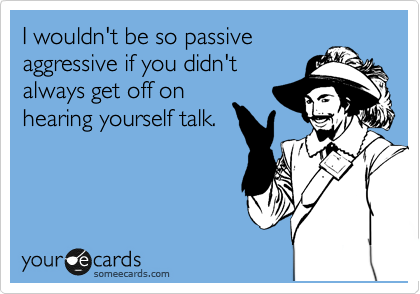 I wouldn't be so passive  aggressive if you didn't always get off on hearing yourself talk.