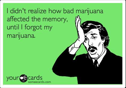 I didn't realize how bad marijuana affected the memory, until I forgot my marijuana.
