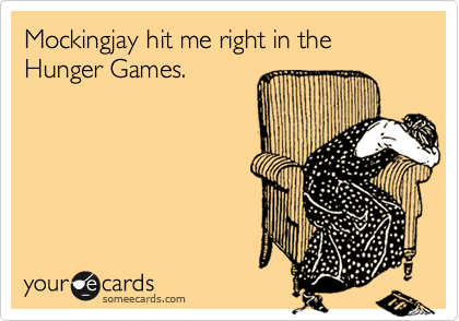 Mockingjay hit me right in the Hunger Games.