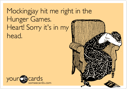 Mockingjay hit me right in the Hunger Games. Heart! Sorry it's in my head.