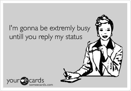 I'm gonna be extremly busy  untill you reply my status