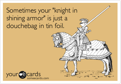 """Sometimes your """"knight in shining armor"""" is just a douchebag in tin foil."""