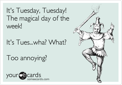 It's Tuesday, Tuesday! The magical day of the  week!  It's Tues...wha? What?  Too annoying?