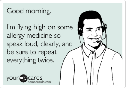 Good morning.  I'm flying high on some allergy medicine so speak loud, clearly, and be sure to repeat everything twice.