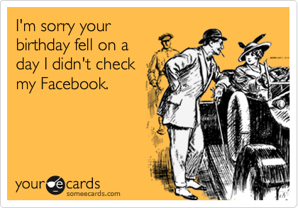 I'm sorry your birthday fell on a day I didn't check my Facebook.