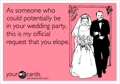 As someone who could potentially be in your wedding party, this is my official request that you elope.