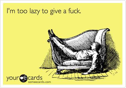 I'm too lazy to give a fuck.