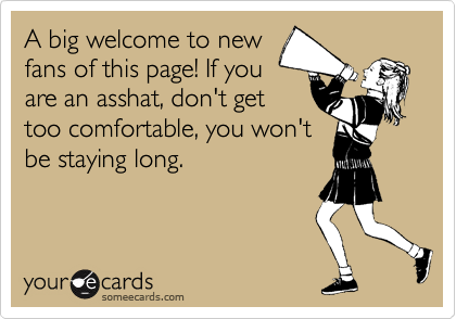 A big welcome to new fans of this page! If you  are an asshat, don't get too comfortable, you won't be staying long.