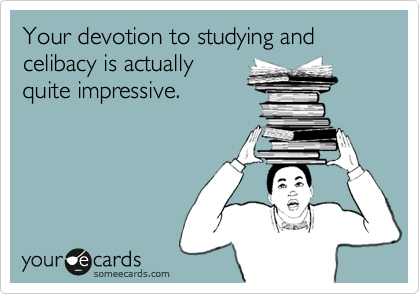 Your devotion to studying and celibacy is actually quite impressive.