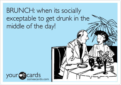 BRUNCH: when its socially exceptable to get drunk in the middle of the day!