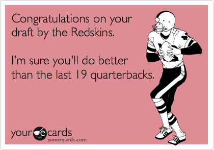 Congratulations on your draft by the Redskins.   I'm sure you'll do better than the last 19 quarterbacks.