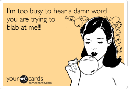 I'm too busy to hear a damn word you are trying to  blab at me!!!