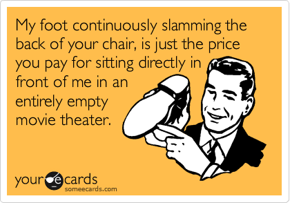 My foot continuously slamming the back of your chair, is just the price you pay for sitting directly in front of me in an entirely empty movie theater.