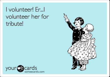 I volunteer! Er...I volunteer her for tribute!