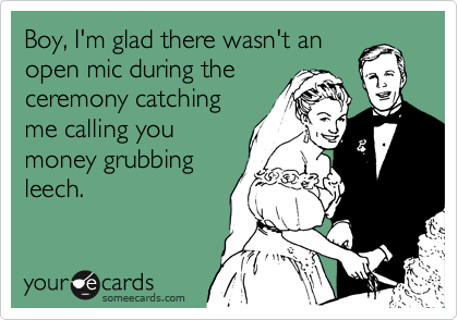 Boy, I'm glad there wasn't an open mic during the ceremony catching me calling you money grubbing leech.