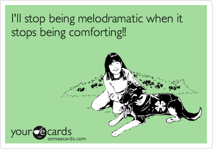 I'll stop being melodramatic when it stops being comforting!!