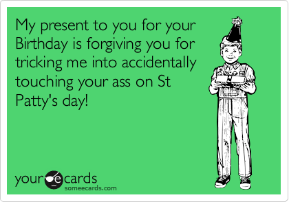 My present to you for your Birthday is forgiving you for tricking me into accidentally touching your ass on St Patty's day!
