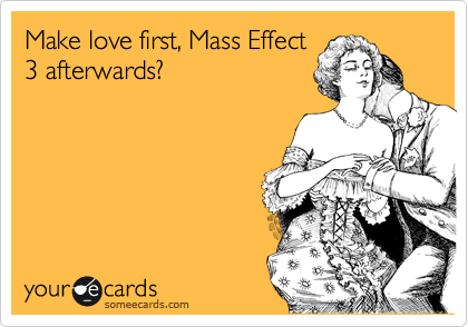 Make love first, Mass Effect 3 afterwards?